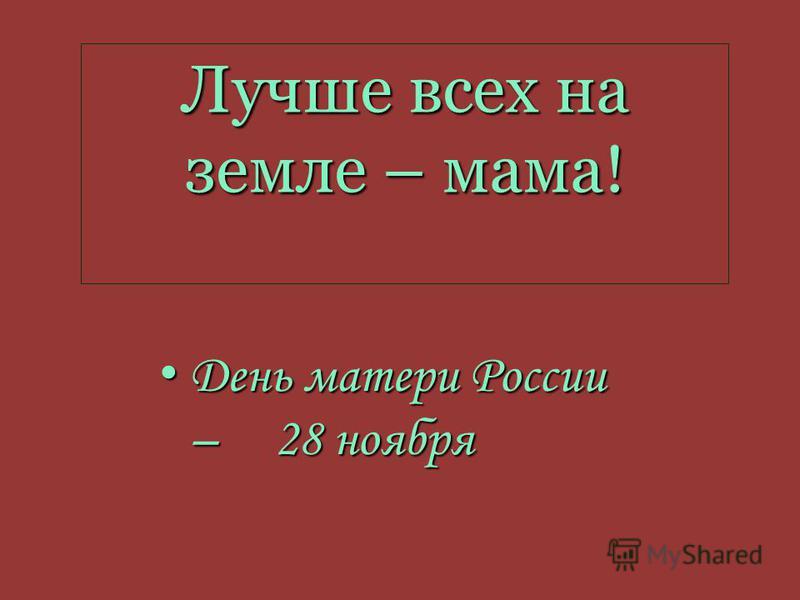 Лучше всех на земле – мама! День матери России – 28 ноября День матери России – 28 ноября
