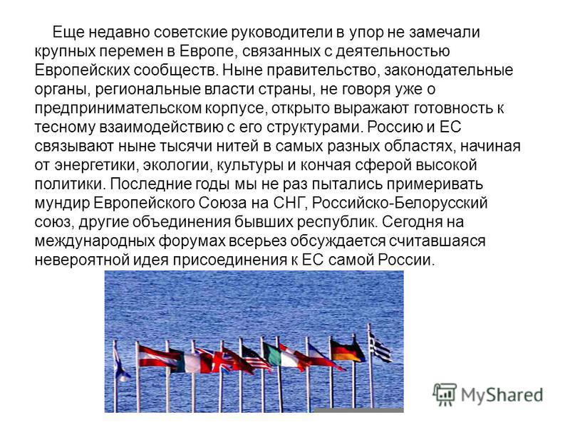Еще недавно советские руководители в упор не замечали крупных перемен в Европе, связанных с деятельностью Европейских сообществ. Ныне правительство, законодательные органы, региональные власти страны, не говоря уже о предпринимательском корпусе, откр