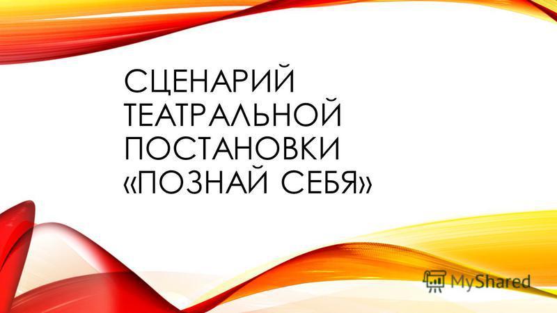 СЦЕНАРИЙ ТЕАТРАЛЬНОЙ ПОСТАНОВКИ «ПОЗНАЙ СЕБЯ»