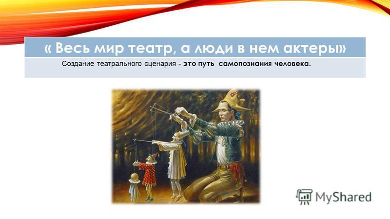 « Весь мир театр, а люди в нем актеры» Создание театрального сценария - это путь самопознания человека.