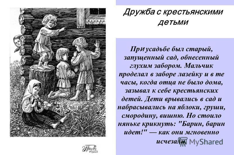 Пр и усадьбе был старый, запущенный сад, обнесенный глухим забором. Мальчик проделал в заборе лазейку и в те часы, когда отца не было дома, зазывал к себе крестьянских детей. Дети врывались в сад и набрасывались на яблоки, груши, смородину, вишню. Но