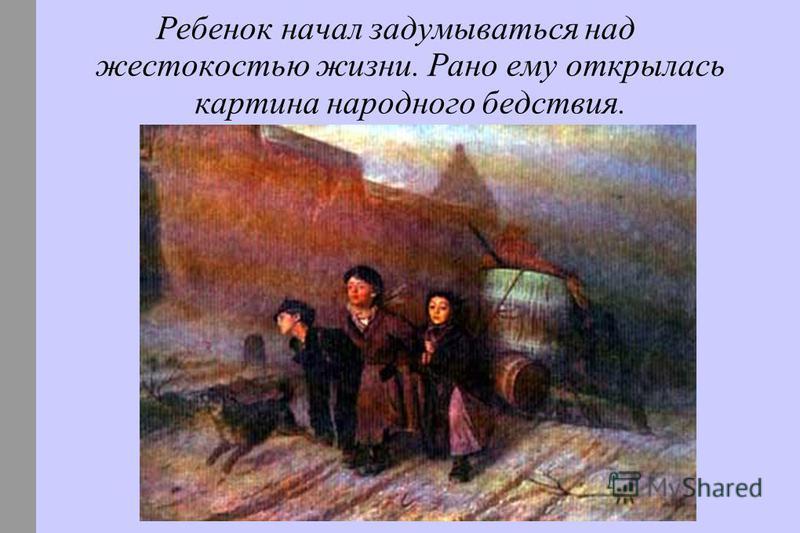 Ребенок начал задумываться над жестокостью жизни. Рано ему открылась картина народного бедствия.