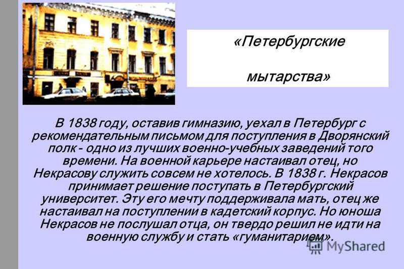В 1838 году, оставив гимназию, уехал в Петербург с рекомендательным письмом для поступления в Дворянский полк - одно из лучших военно-учебных заведений того времени. На военной карьере настаивал отец, но Некрасову служить совсем не хотелось. В 1838 г
