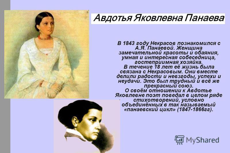 В 1843 году Некрасов познакомился с А.Я. Панаевой. Женщина замечательной красоты и обаяния, умная и интересная собеседница, гостеприимная хозяйка. В течение 18 лет её жизнь была связана с Некрасовым. Они вместе делили радости и невзгоды, успехи и неу