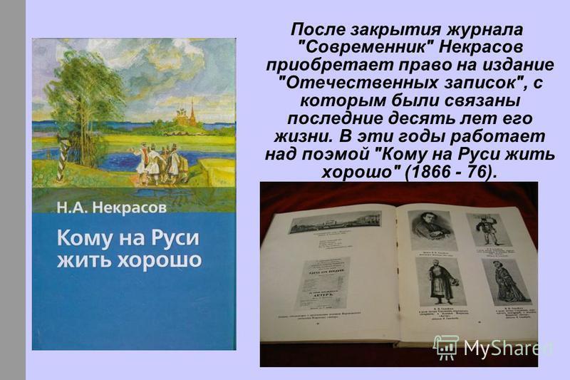 После закрытия журнала Современник Некрасов приобретает право на издание Отечественных записок, с которым были связаны последние десять лет его жизни. В эти годы работает над поэмой Кому на Руси жить хорошо (1866 - 76).