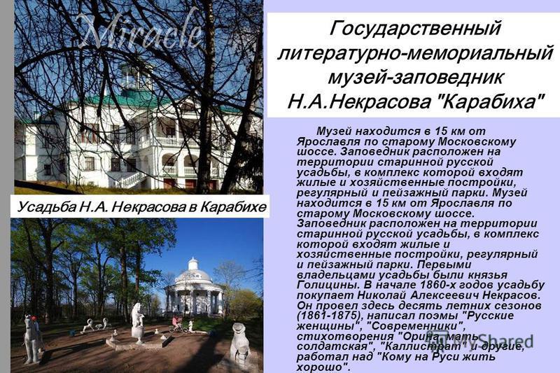 Музей находится в 15 км от Ярославля по старому Московскому шоссе. Заповедник расположен на территории старинной русской усадьбы, в комплекс которой входят жилые и хозяйственные постройки, регулярный и пейзажный парки. Музей находится в 15 км от Ярос