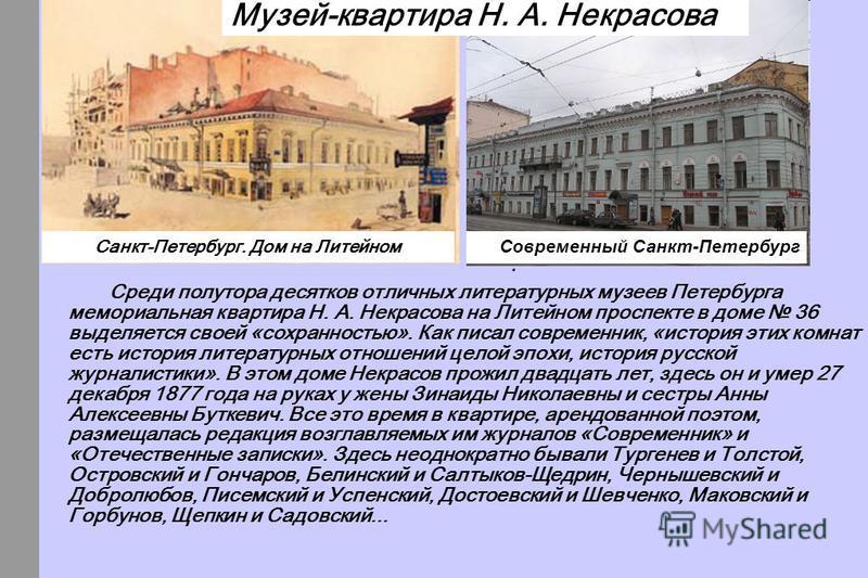 Среди полутора десятков отличных литературных музеев Петербурга мемориальная квартира Н. А. Некрасова на Литейном проспекте в доме 36 выделяется своей «сохранностью». Как писал современник, «история этих комнат есть история литературных отношений цел