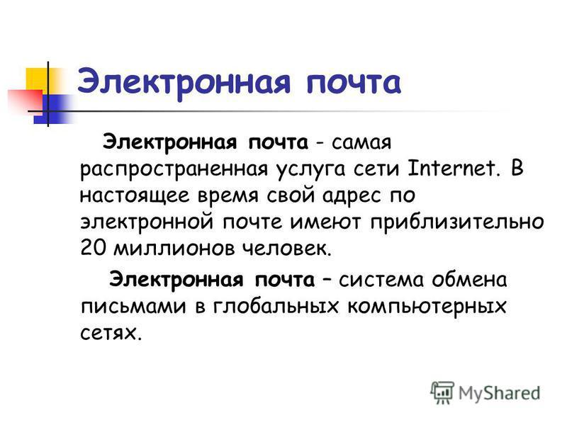Электронная почта Электронная почта - самая распространенная услуга сети Internet. В настоящее время свой адрес по электронной почте имеют приблизительно 20 миллионов человек. Электронная почта – система обмена письмами в глобальных компьютерных сетя