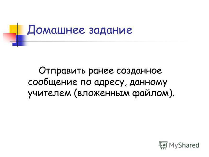Домашнее задание Отправить ранее созданное сообщение по адресу, данному учителем (вложенным файлом).