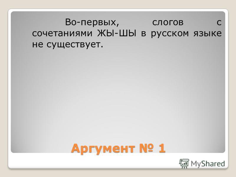 Аргумент 1 Во-первых, слогов с сочетаниями ЖЫ-ШЫ в русском языке не существует.