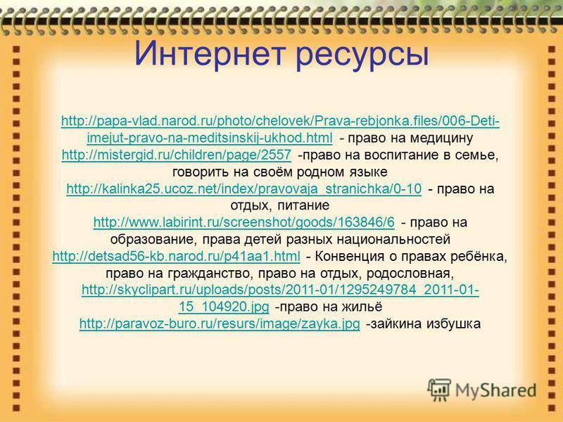 http://papa-vlad.narod.ru/photo/chelovek/Prava-rebjonka.files/006-Deti- imejut-pravo-na-meditsinskij-ukhod.htmlhttp://papa-vlad.narod.ru/photo/chelovek/Prava-rebjonka.files/006-Deti- imejut-pravo-na-meditsinskij-ukhod.html - право на медицину http://