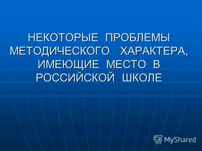 НЕКОТОРЫЕ ПРОБЛЕМЫ МЕТОДИЧЕСКОГО ХАРАКТЕРА, ИМЕЮЩИЕ МЕСТО В РОССИЙСКОЙ ШКОЛЕ