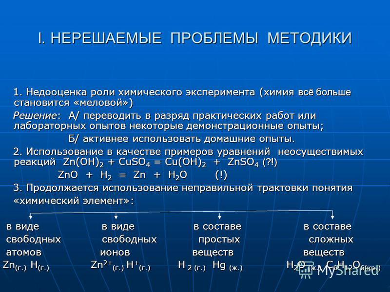 I. НЕРЕШАЕМЫЕ ПРОБЛЕМЫ МЕТОДИКИ 1. Недооценка роли химического эксперимента (химия всё больше становится «меловой») 1. Недооценка роли химического эксперимента (химия всё больше становится «меловой») Решение: А/ переводить в разряд практических работ
