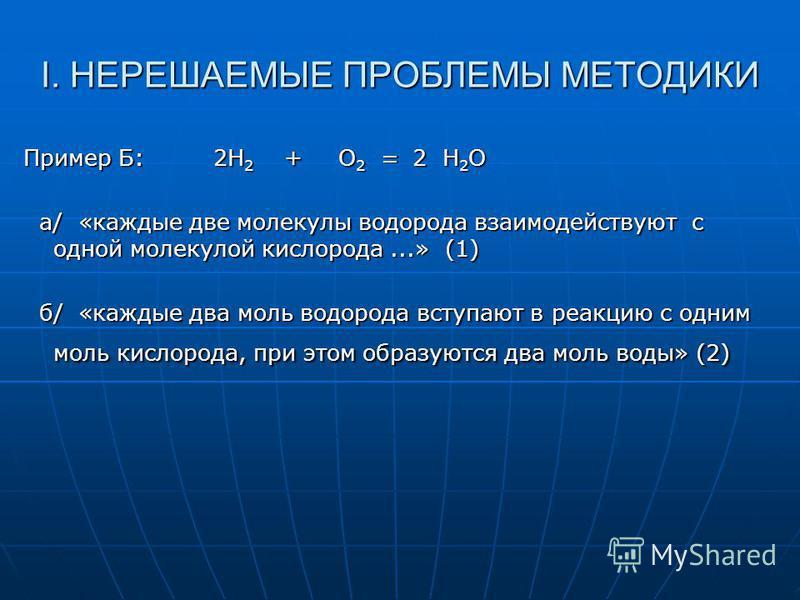 I. НЕРЕШАЕМЫЕ ПРОБЛЕМЫ МЕТОДИКИ Пример Б: 2H 2 + O 2 = 2 H 2 O а/ «каждые две молекулы водорода взаимодействуют с одной молекулой кислорода...» (1) а/ «каждые две молекулы водорода взаимодействуют с одной молекулой кислорода...» (1) б/ «каждые два мо