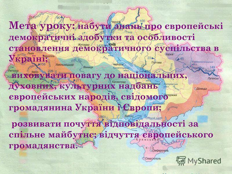 Мета уроку: набути знань про європейські демократичні здобутки та особливості становлення демократичного суспільства в Україні; виховувати повагу до національних, духовних, культурних надбань європейських народів, свідомого громадянина України і Євро