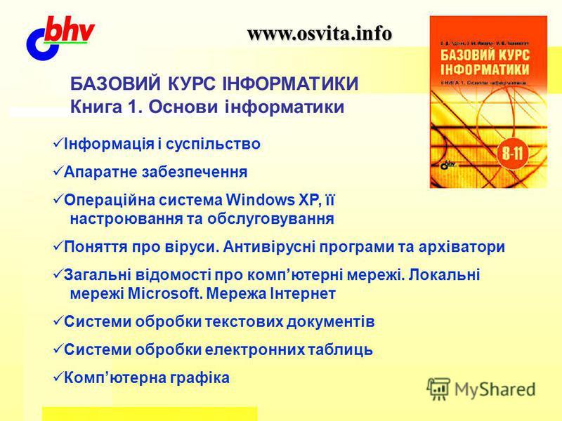 www.osvita.info БАЗОВИЙ КУРС ІНФОРМАТИКИ Книга 1. Основи інформатики Інформація і суспільство Апаратне забезпечення Операційна система Windows XP, її настроювання та обслуговування Поняття про віруси. Антивірусні програми та архіватори Загальні відом
