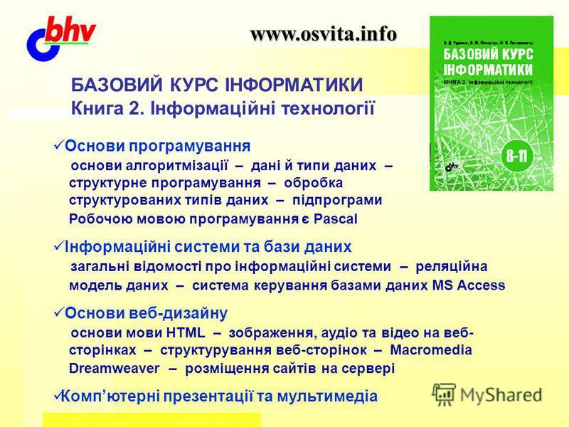 www.osvita.info БАЗОВИЙ КУРС ІНФОРМАТИКИ Книга 2. Інформаційні технології Основи програмування основи алгоритмізації – дані й типи даних – структурне програмування – обробка структурованих типів даних – підпрограми Робочою мовою програмування є Pasca