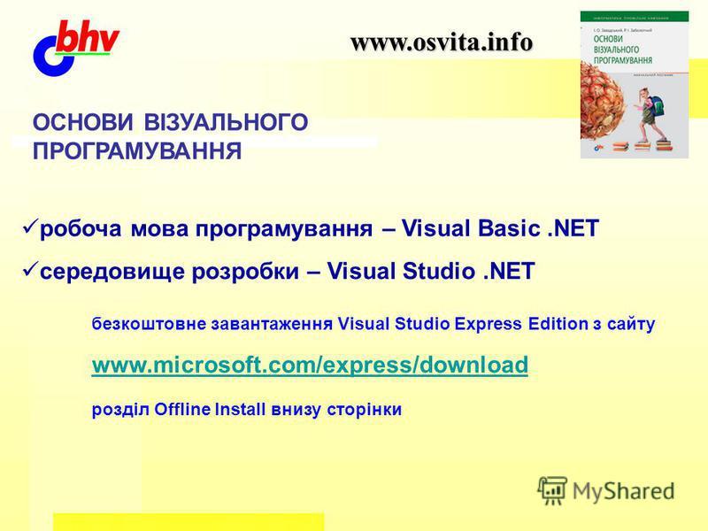 www.osvita.info ОСНОВИ ВІЗУАЛЬНОГО ПРОГРАМУВАННЯ робоча мова програмування – Visual Basic.NET середовище розробки – Visual Studio.NET безкоштовне завантаження Visual Studio Express Edition з сайту www.microsoft.com/express/download розділ Offline Ins