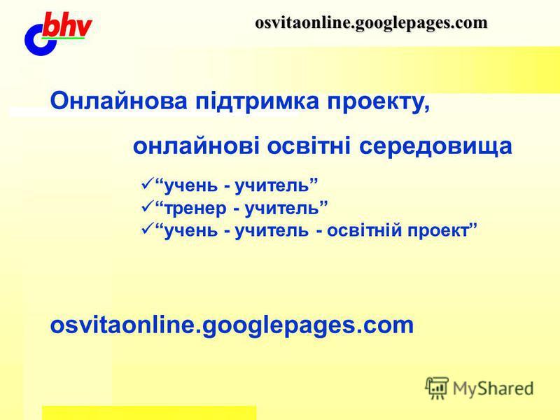 osvitaonline.googlepages.com Онлайнова підтримка проекту, онлайнові освітні середовища osvitaonline.googlepages.com учень - учитель тренер - учитель учень - учитель - освітній проект