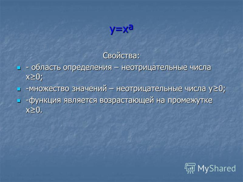 y=xª Свойства: - область определения – неотрицательные числа x0; - область определения – неотрицательные числа x0; -множество значений – неотрицательные числа y0; -множество значений – неотрицательные числа y0; -функция является возрастающей на проме