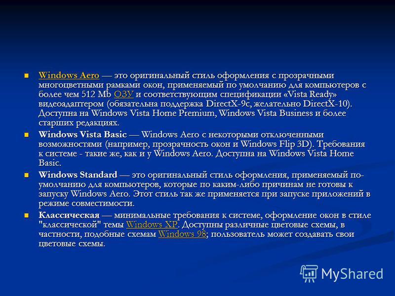 Windows Aero это оригинальный стиль оформления с прозрачными многоцветными рамками окон, применяемый по умолчанию для компьютеров с более чем 512 Mb ОЗУ и соответствующим спецификации «Vista Ready» видеоадаптером (обязательна поддержка DirectX-9c, же