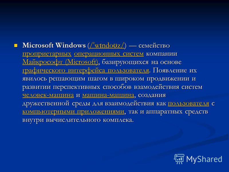 Microsoft Windows (/ ˈ w ɪ ndo ʊ z/) семейство проприетарных операционных систем компании Майкрософт (Microsoft), базирующихся на основе графического интерфейса пользователя. Появление их явилось решающим шагом в широком продвижении и развитии перспе