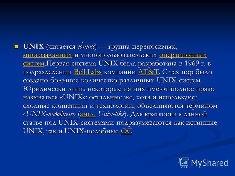 UNIX (читается юникс) группа переносимых, многозадачных и многопользовательских операционных систем.Первая система UNIX была разработана в 1969 г. в подразделении Bell Labs компании AT&T. С тех пор было создано большое количество различных UNIX-систе