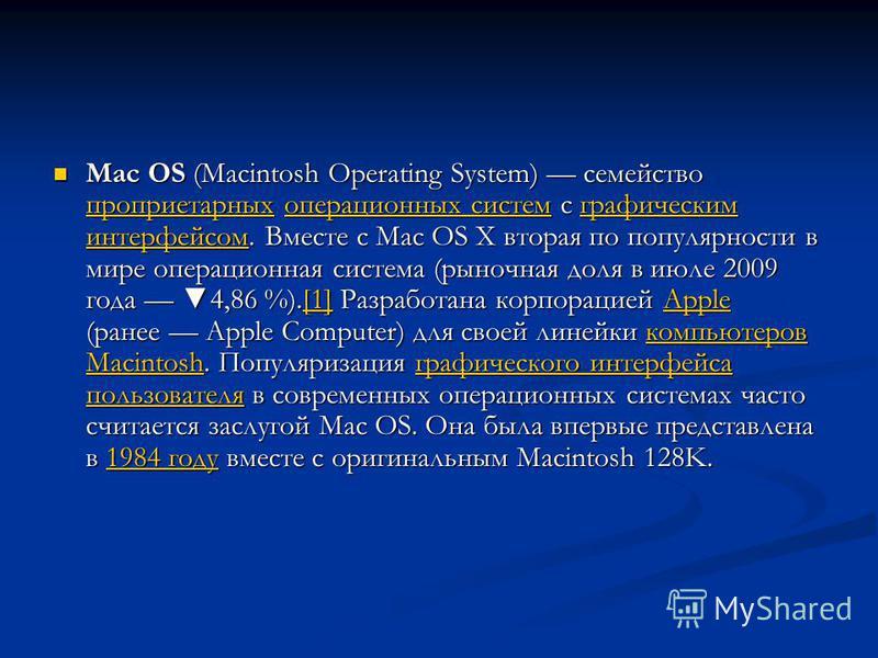 Mac OS (Macintosh Operating System) семейство проприетарных операционных систем с графическим интерфейсом. Вместе с Mac OS X вторая по популярности в мире операционная система (рыночная доля в июле 2009 года 4,86 %).[1] Разработана корпорацией Apple
