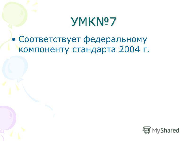 УМК7 Соответствует федеральному компоненту стандарта 2004 г.
