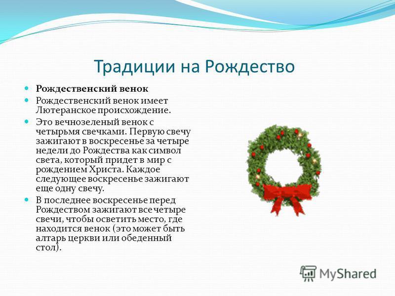 Традиции на Рождество Рождественский венок Рождественский венок имеет Лютеранское происхождение. Это вечнозеленый венок с четырьмя свечками. Первую свечу зажигают в воскресенье за четыре недели до Рождества как символ света, который придет в мир с ро