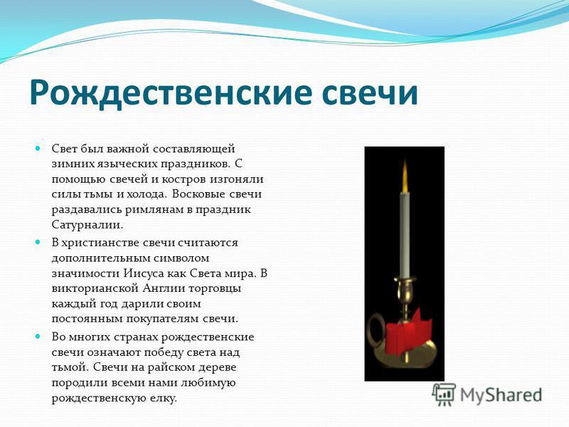Рождественские свечи Свет был важной составляющей зимних языческих праздников. С помощью свечей и костров изгоняли силы тьмы и холода. Восковые свечи раздавались римлянам в праздник Сатурналии. В христианстве свечи считаются дополнительным символом з