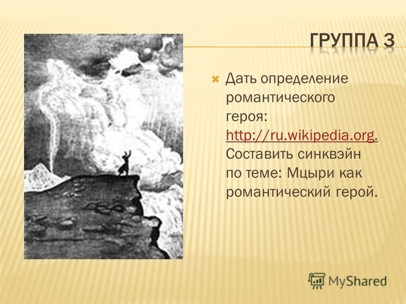 Дать определение романтического героя: http://ru.wikipedia.org. Составить синквэйн по теме: Мцыри как романтический герой. http://ru.wikipedia.org