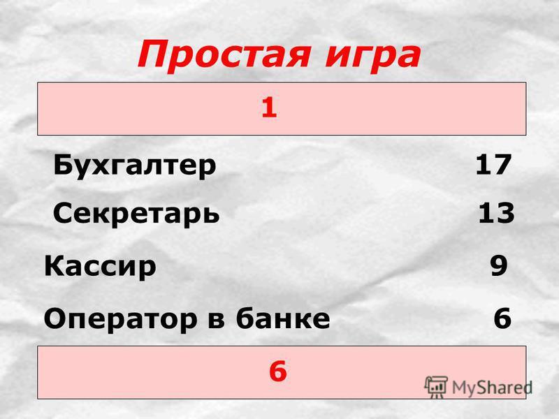 Простая игра 1 Бухгалтер 17 6 Секретарь 13 Кассир 9 Оператор в банке 6