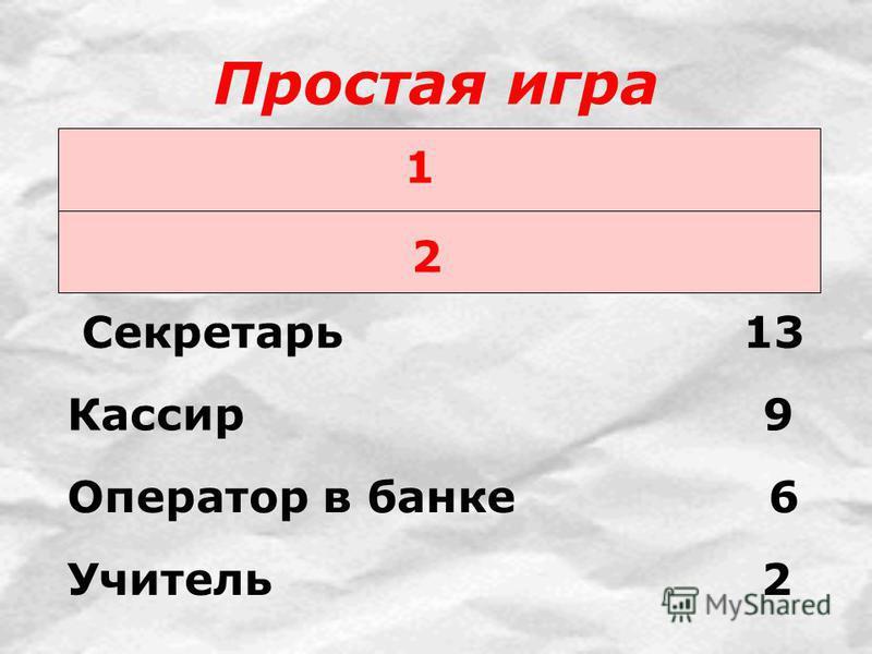 Простая игра 1 2 Секретарь 13 Кассир 9 Оператор в банке 6 Учитель 2