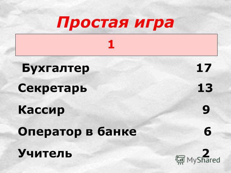 Простая игра 1 Бухгалтер 17 Секретарь 13 Кассир 9 Оператор в банке 6 Учитель 2