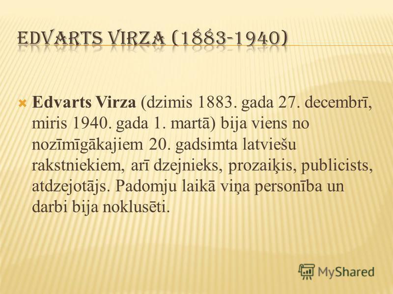 Edvarts Virza (dzimis 1883. gada 27. decembrī, miris 1940. gada 1. martā) bija viens no nozīmīgākajiem 20. gadsimta latviešu rakstniekiem, arī dzejnieks, prozaiķis, publicists, atdzejotājs. Padomju laikā viņa personība un darbi bija noklusēti.