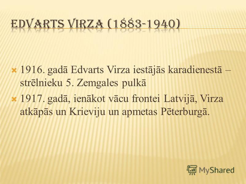 1916. gadā Edvarts Virza iestājās karadienestā – strēlnieku 5. Zemgales pulkā 1917. gadā, ienākot vācu frontei Latvijā, Virza atkāpās un Krieviju un apmetas Pēterburgā.