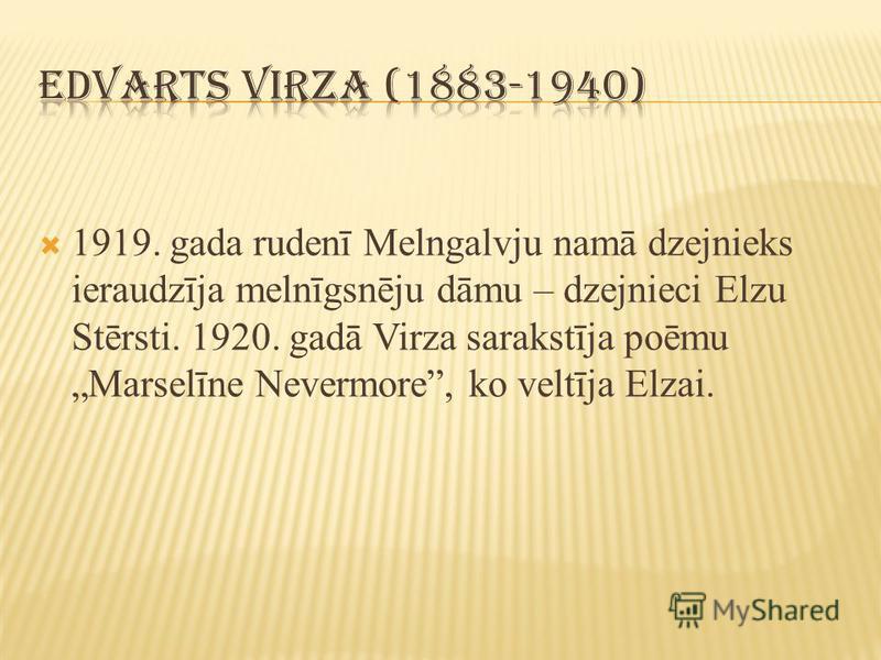 1919. gada rudenī Melngalvju namā dzejnieks ieraudzīja melnīgsnēju dāmu – dzejnieci Elzu Stērsti. 1920. gadā Virza sarakstīja poēmu Marselīne Nevermore, ko veltīja Elzai.