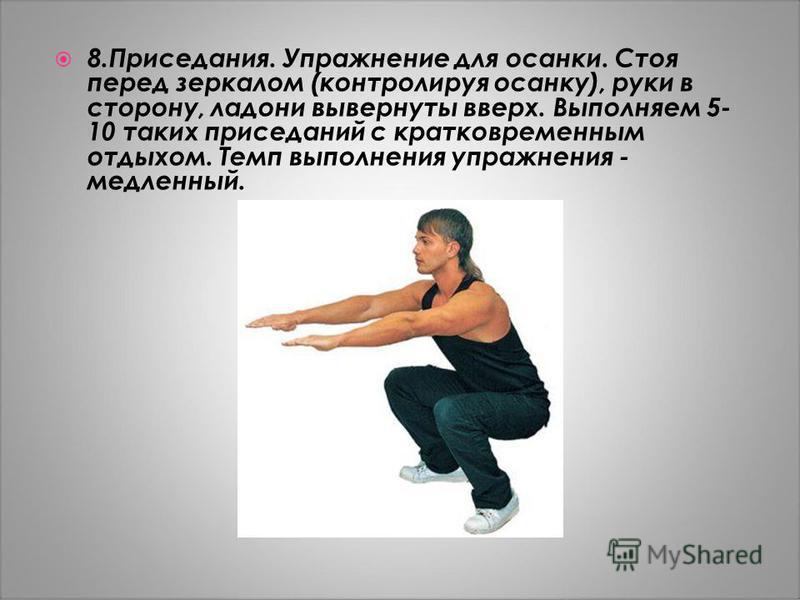 8.Приседания. Упражнение для осанки. Стоя перед зеркалом (контролируя осанку), руки в сторону, ладони вывернуты вверх. Выполняем 5- 10 таких приседаний с кратковременным отдыхом. Темп выполнения упражнения - медленный.