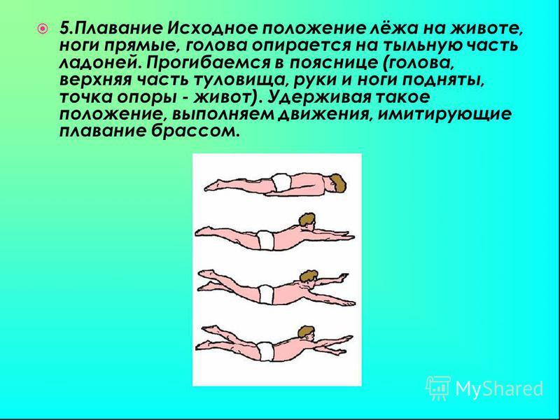 5. Плавание Исходное положение лёжа на животе, ноги прямые, голова опирается на тыльную часть ладоней. Прогибаемся в пояснице (голова, верхняя часть туловища, руки и ноги подняты, точка опоры - живот). Удерживая такое положение, выполняем движения, и