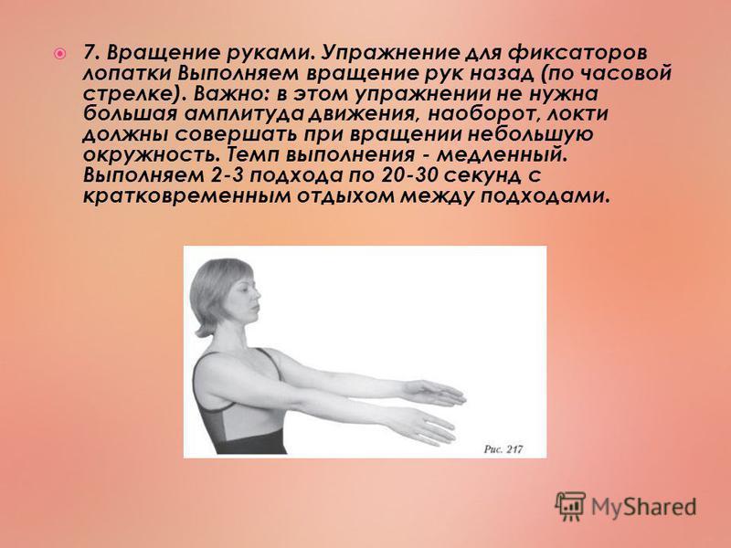 7. Вращение руками. Упражнение для фиксаторов лопатки Выполняем вращение рук назад (по часовой стрелке). Важно: в этом упражнении не нужна большая амплитуда движения, наоборот, локти должны совершать при вращении небольшую окружность. Темп выполнения