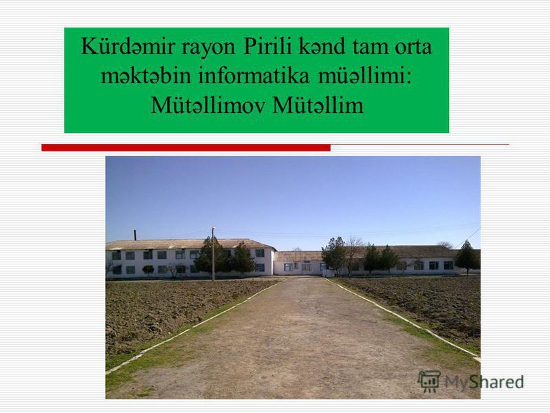 Kürdəmir rayon Pirili kənd tam orta məktəbin informatika müəllimi: Mütəllimov Mütəllim