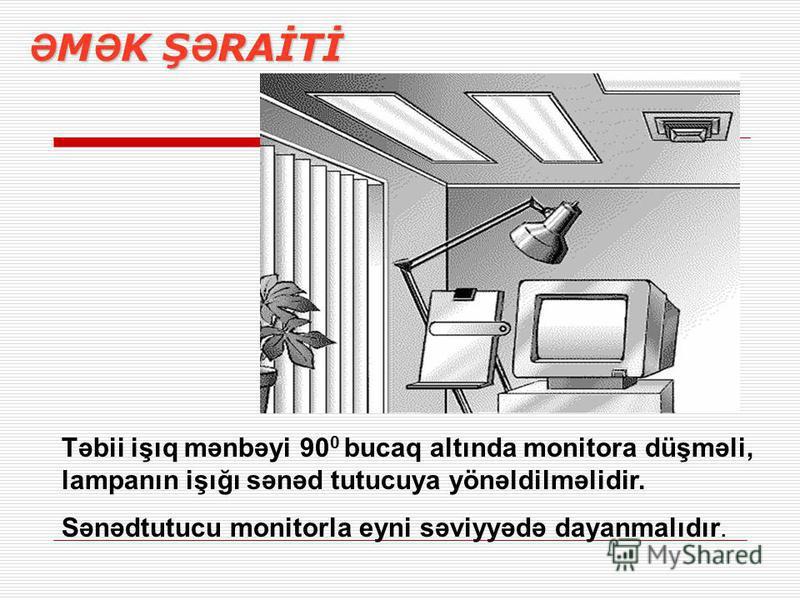 Ə M Ə K Ş Ə RAİTİ Təbii işıq mənbəyi 90 0 bucaq altında monitora düşməli, lampanın işığı sənəd tutucuya yönəldilməlidir. Sənədtutucu monitorla eyni səviyyədə dayanmalıdır.