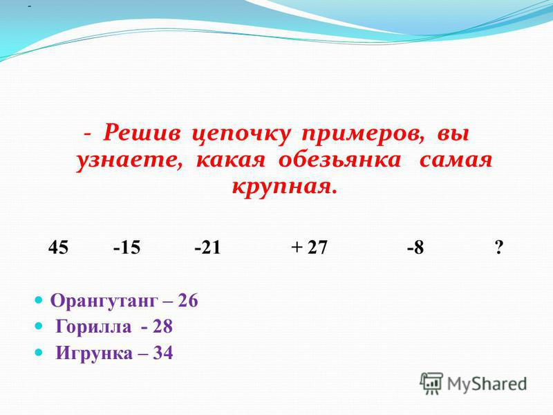 - - Решив цепочку примеров, вы узнаете, какая обезьянка самая крупная. 45 -15 -21 + 27 -8 ? Орангутанг – 26 Горилла - 28 Игрунка – 34