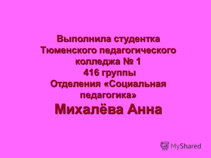 Выполнила студентка Тюменского педагогического колледжа 1 416 группы 416 группы Отделения «Социальная педагогика» Михалёва Анна