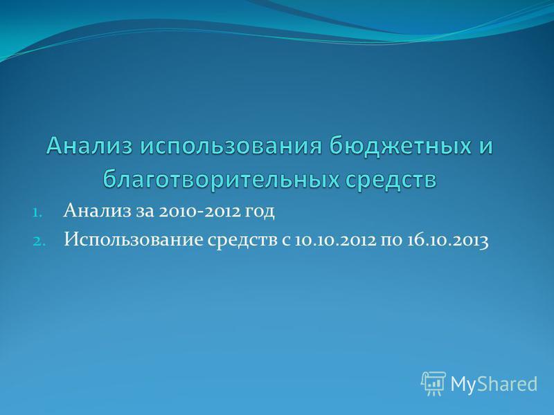 1. Анализ за 2010-2012 год 2. Использование средств с 10.10.2012 по 16.10.2013