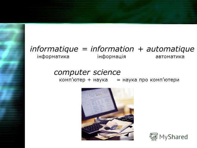 informatique = information + automatique інформатика інформація автоматика computer science компютер + наука = наука про компютери