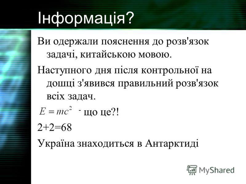 Інформація? Ви одержали пояснення до розв'язок задачі, китайською мовою. Наступного дня після контрольної на дошці з'явився правильний розв'язок всіх задач. - що це?! 2+2=68 Україна знаходиться в Антарктиді