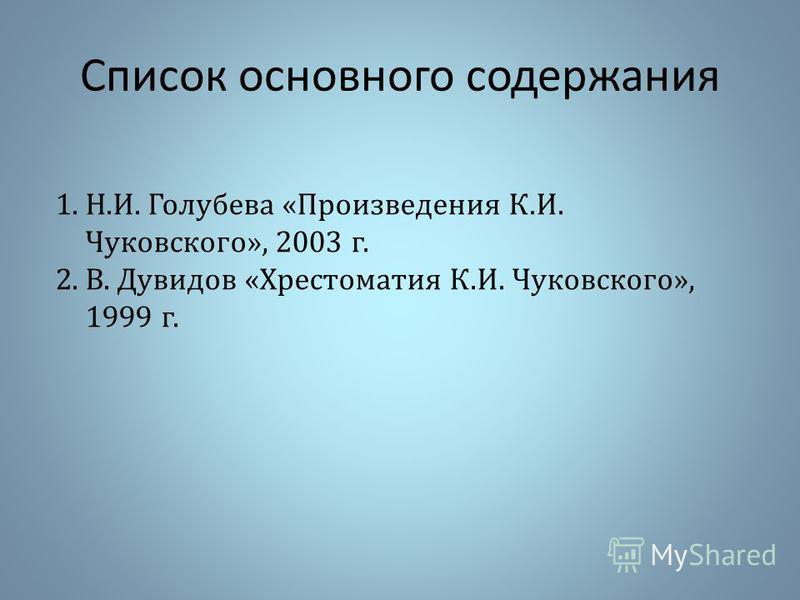Список основного содержания 1.Н.И. Голубева «Произведения К.И. Чуковского», 2003 г. 2.В. Дувидов «Хрестоматия К.И. Чуковского», 1999 г.