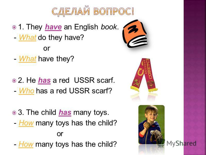1. They have an English book. - What do they have? or - What have they? 2. He has a red USSR scarf. - Who has a red USSR scarf? 3. The child has many toys. - How many toys has the child? or - How many toys has the child?